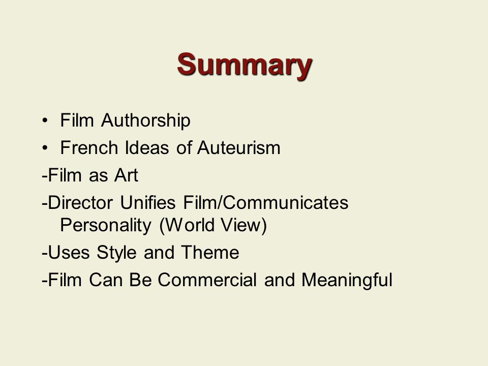 Summary Film Authorship French Ideas of Auteurism -Film as Art -Director Unifies Film/Communicates Personality (World View) -Uses Style and Theme -Film Can Be Commercial and Meaningful