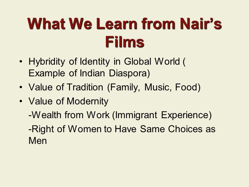 What We Learn from Nair's Films Hybridity of Identity in Global World ( Example of Indian Diaspora) Value of Tradition (Family, Music, Food) Value of Modernity -Wealth from Work (Immigrant Experience) -Right of Women to Have Same Choices as Men