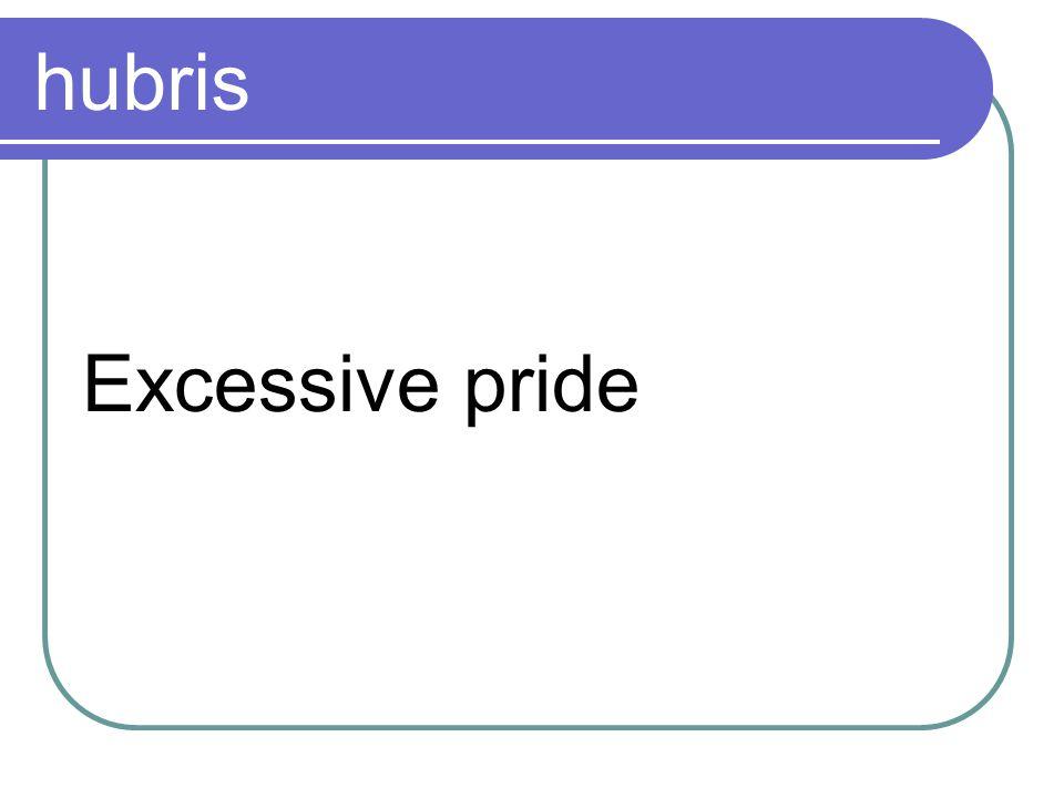 hubris Excessive pride