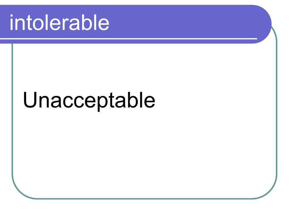 intolerable Unacceptable