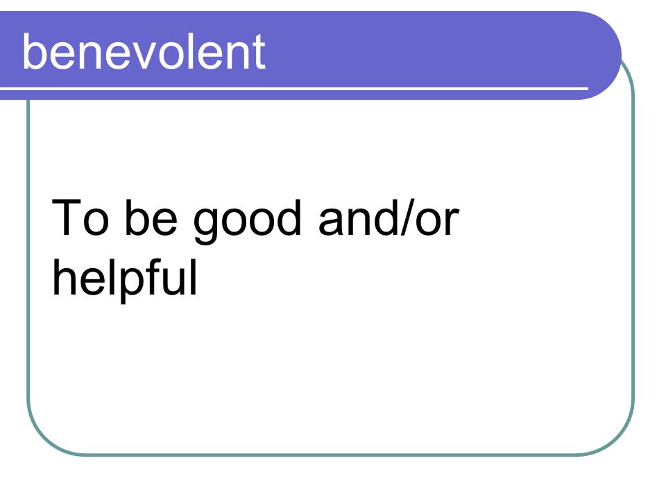 benevolent To be good and/or helpful