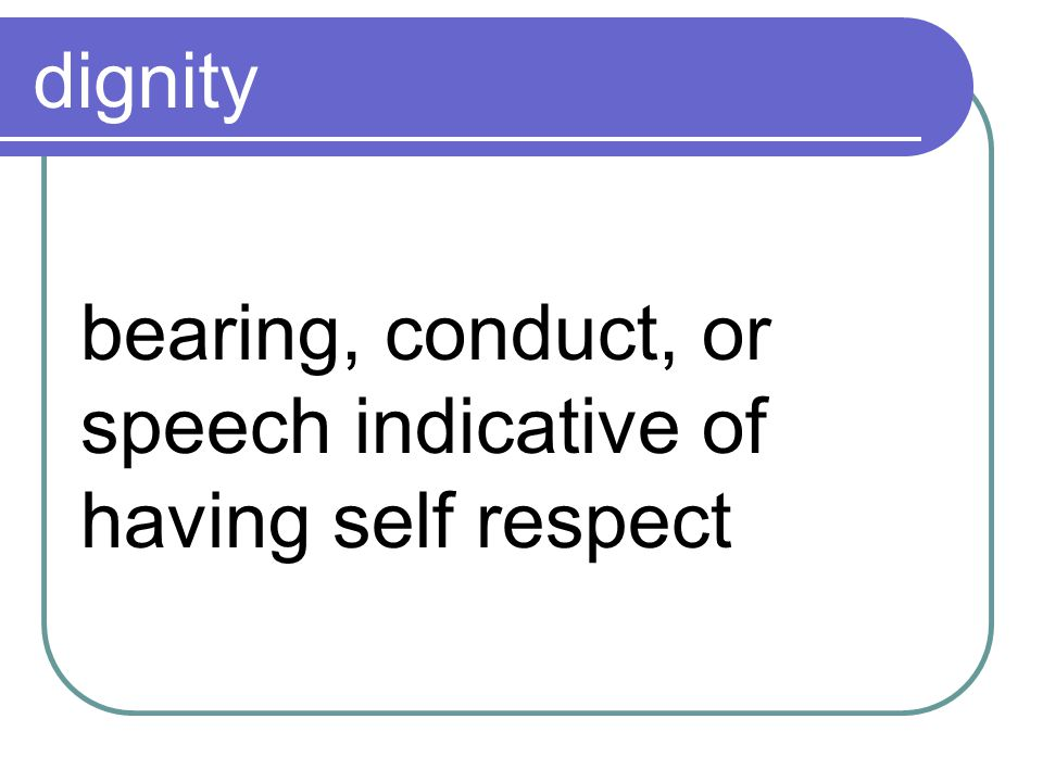 dignity bearing, conduct, or speech indicative of having self respect