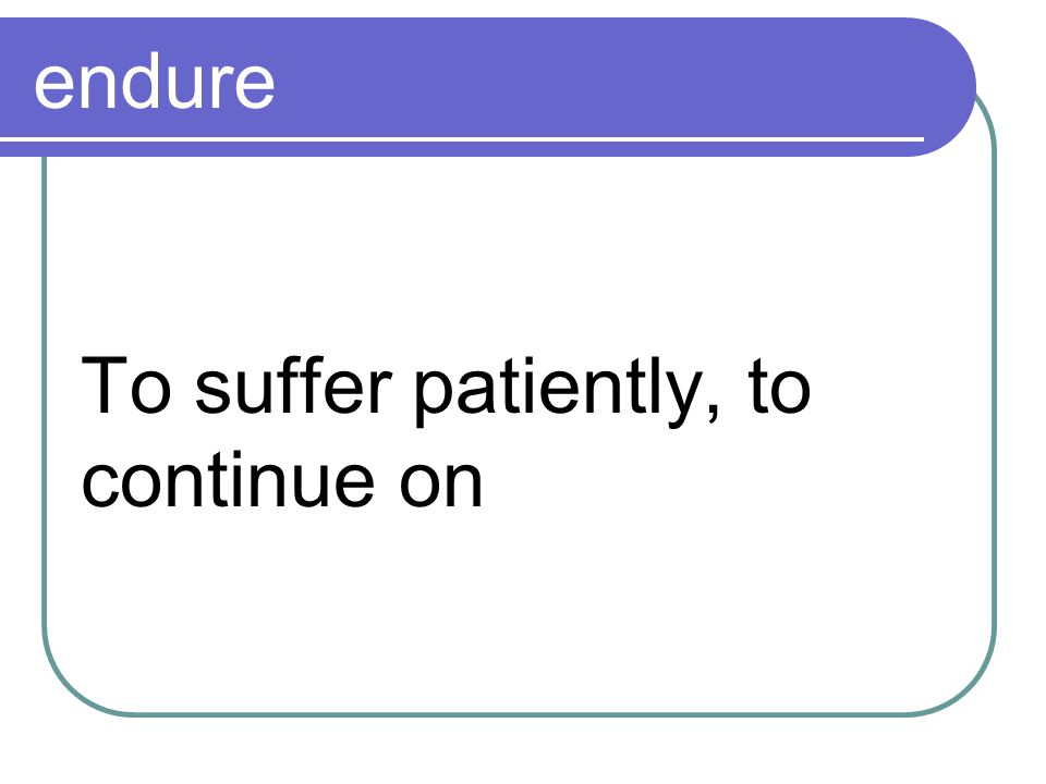 endure To suffer patiently, to continue on