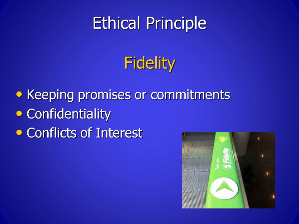Ethical Principle Fidelity Keeping promises or commitments Keeping promises or commitments Confidentiality Confidentiality Conflicts of Interest Conflicts of Interest