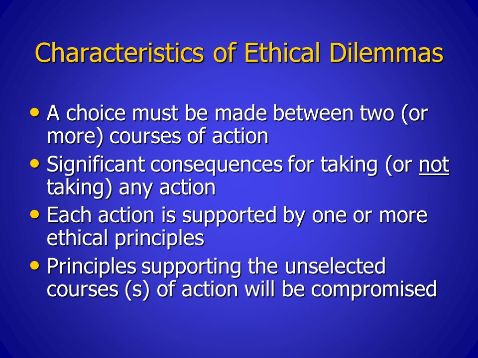 Characteristics of Ethical Dilemmas A choice must be made between two (or more) courses of action A choice must be made between two (or more) courses of action Significant consequences for taking (or not taking) any action Significant consequences for taking (or not taking) any action Each action is supported by one or more ethical principles Each action is supported by one or more ethical principles Principles supporting the unselected courses (s) of action will be compromised Principles supporting the unselected courses (s) of action will be compromised