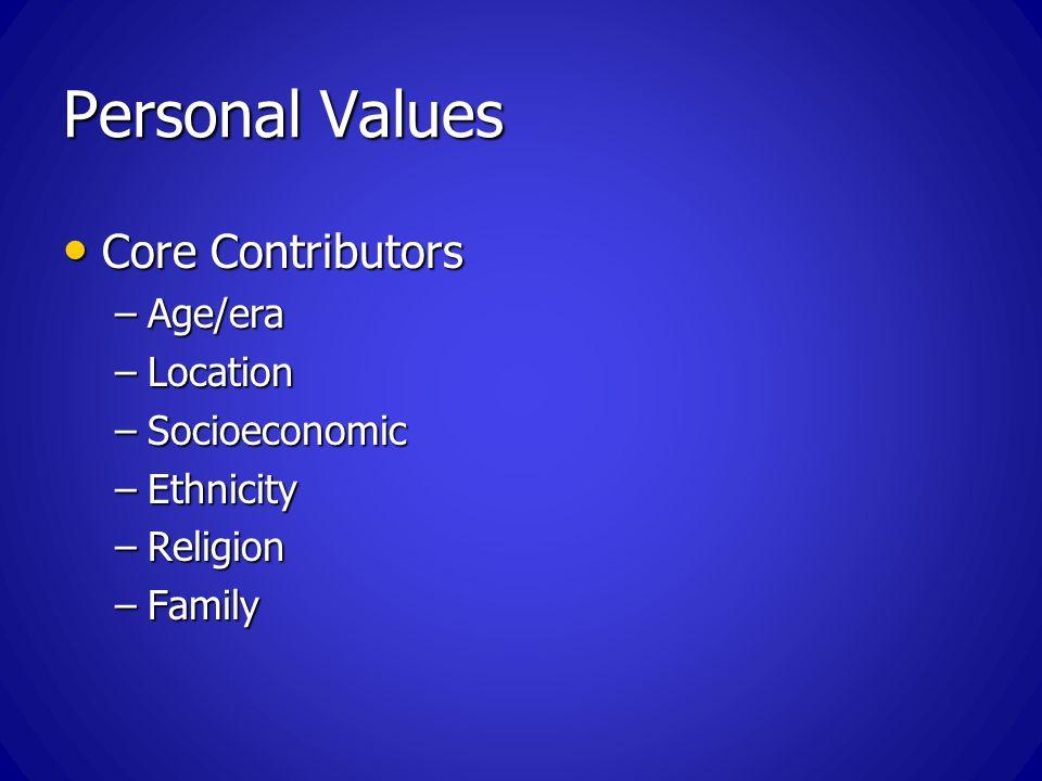 Personal Values Core Contributors Core Contributors –Age/era –Location –Socioeconomic –Ethnicity –Religion –Family