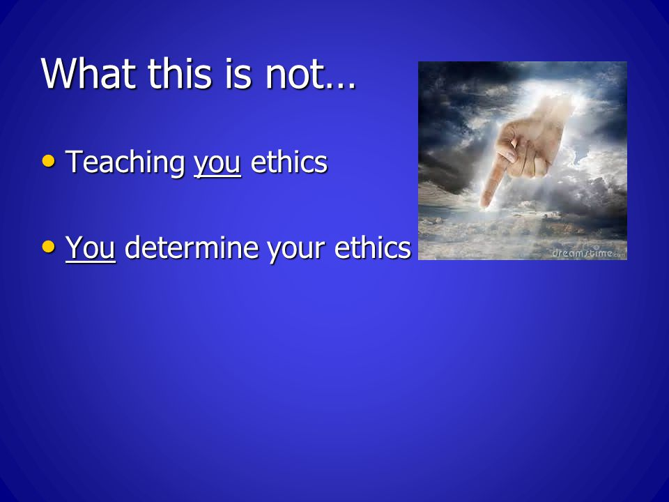 What this is not… Teaching you ethics Teaching you ethics You determine your ethics You determine your ethics