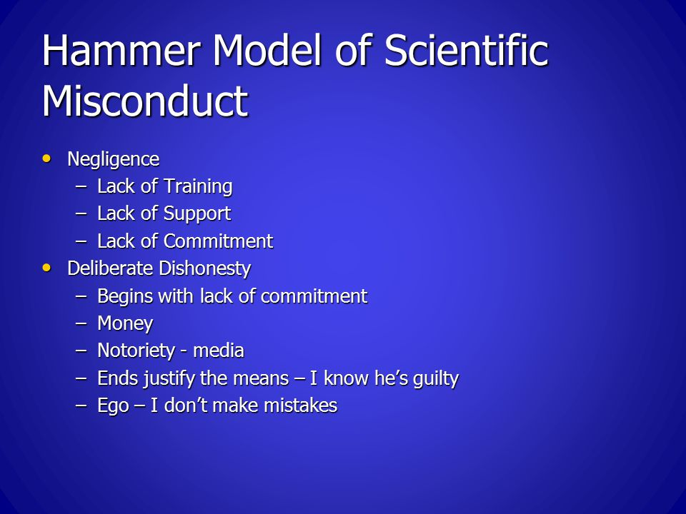 Hammer Model of Scientific Misconduct Negligence Negligence –Lack of Training –Lack of Support –Lack of Commitment Deliberate Dishonesty Deliberate Dishonesty –Begins with lack of commitment –Money –Notoriety - media –Ends justify the means – I know he's guilty –Ego – I don't make mistakes