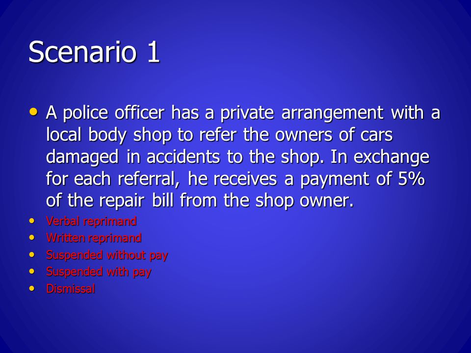 Scenario 1 A police officer has a private arrangement with a local body shop to refer the owners of cars damaged in accidents to the shop.