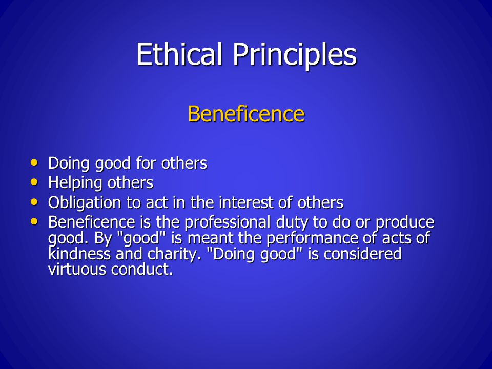 Ethical Principles Beneficence Doing good for others Doing good for others Helping others Helping others Obligation to act in the interest of others Obligation to act in the interest of others Beneficence is the professional duty to do or produce good.