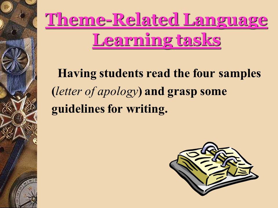 Theme-Related Language Learning tasks Having students read the four samples (letter of apology) and grasp some guidelines for writing.