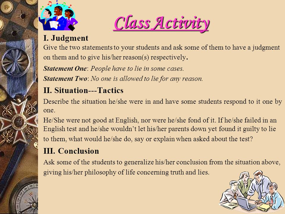 Class Activity I. Judgment Give the two statements to your students and ask some of them to have a judgment on them and to give his/her reason(s) resp