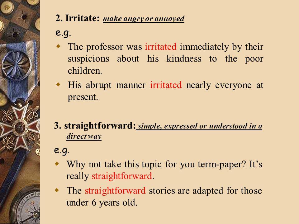 2. Irritate: make angry or annoyed e.g.