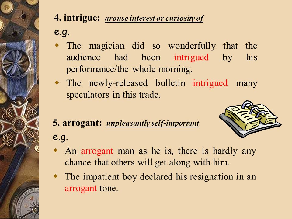 4. intrigue: arouse interest or curiosity of e.g.