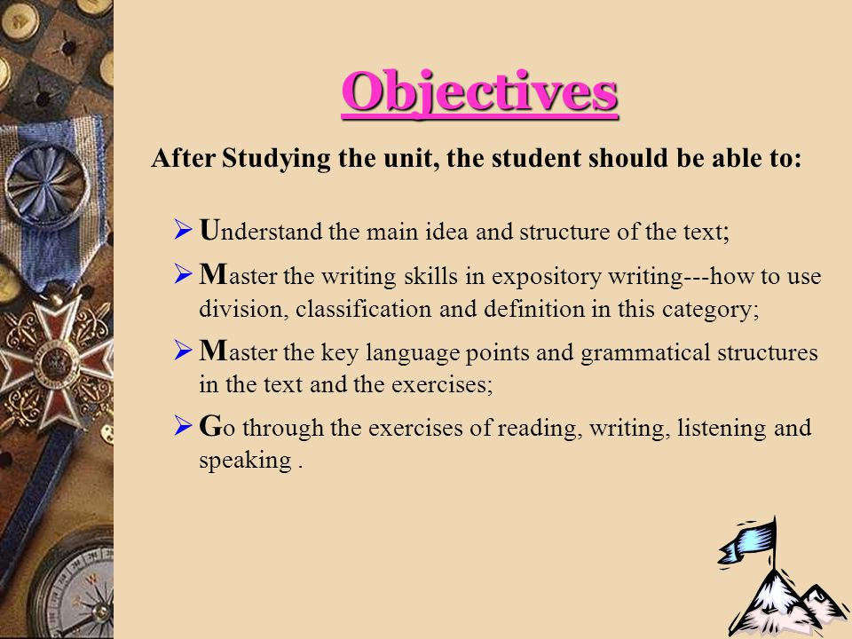 Objectives After Studying the unit, the student should be able to:  U nderstand the main idea and structure of the text ;  M aster the writing skills in expository writing---how to use division, classification and definition in this category;  M aster the key language points and grammatical structures in the text and the exercises;  G o through the exercises of reading, writing, listening and speaking.