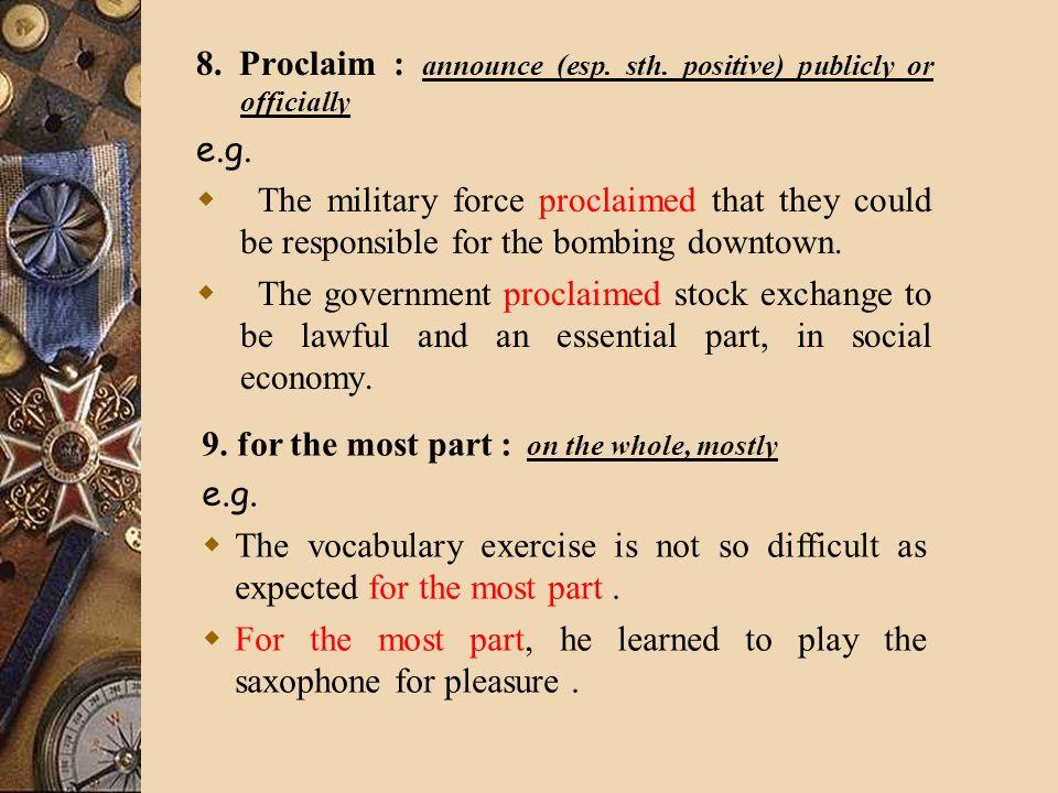 8. Proclaim : announce (esp. sth. positive) publicly or officially e.g.
