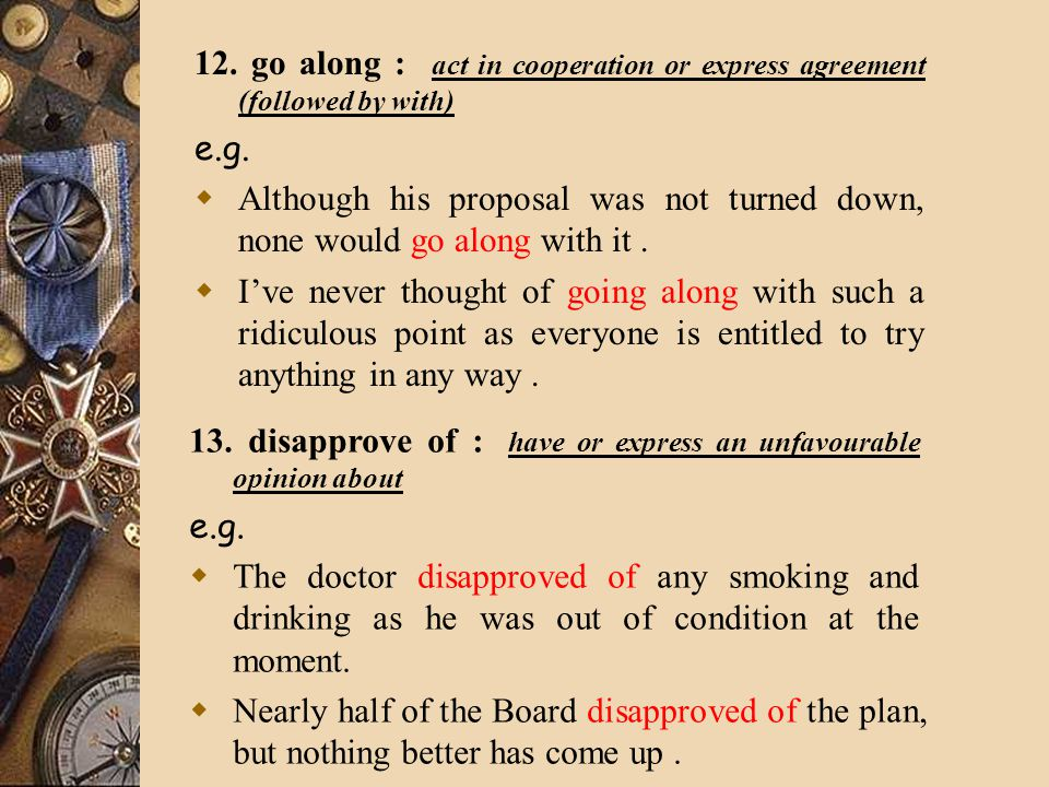 12. go along : act in cooperation or express agreement (followed by with) e.g.