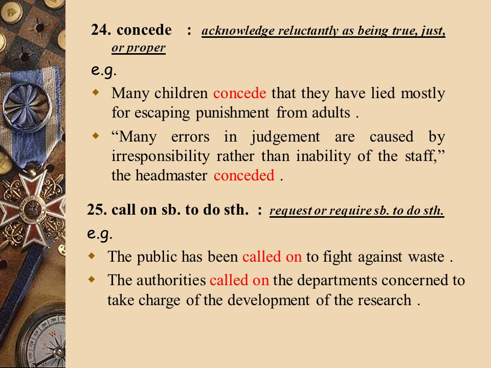 24. concede : acknowledge reluctantly as being true, just, or proper e.g.