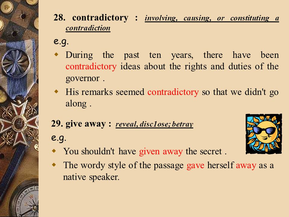 28. contradictory : involving, causing, or constituting a contradiction e.g.