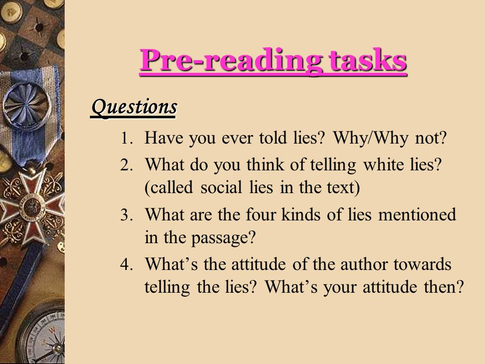 While-reading tasks 1) Preface & Title: The author raises a lot of questions about lying in the prefatory paragraph and comes to the conclusion that the truth about lying is not quite as straightforward as one might suppose .