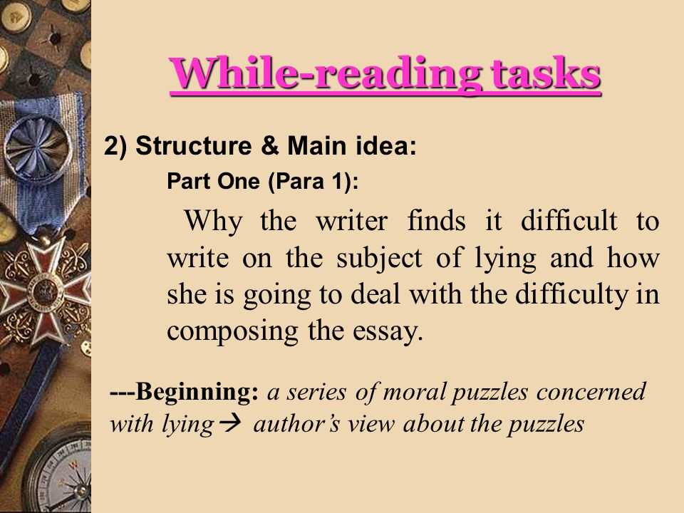 While-reading tasks 2) Structure & Main idea: Part One (Para 1): Why the writer finds it difficult to write on the subject of lying and how she is going to deal with the difficulty in composing the essay.