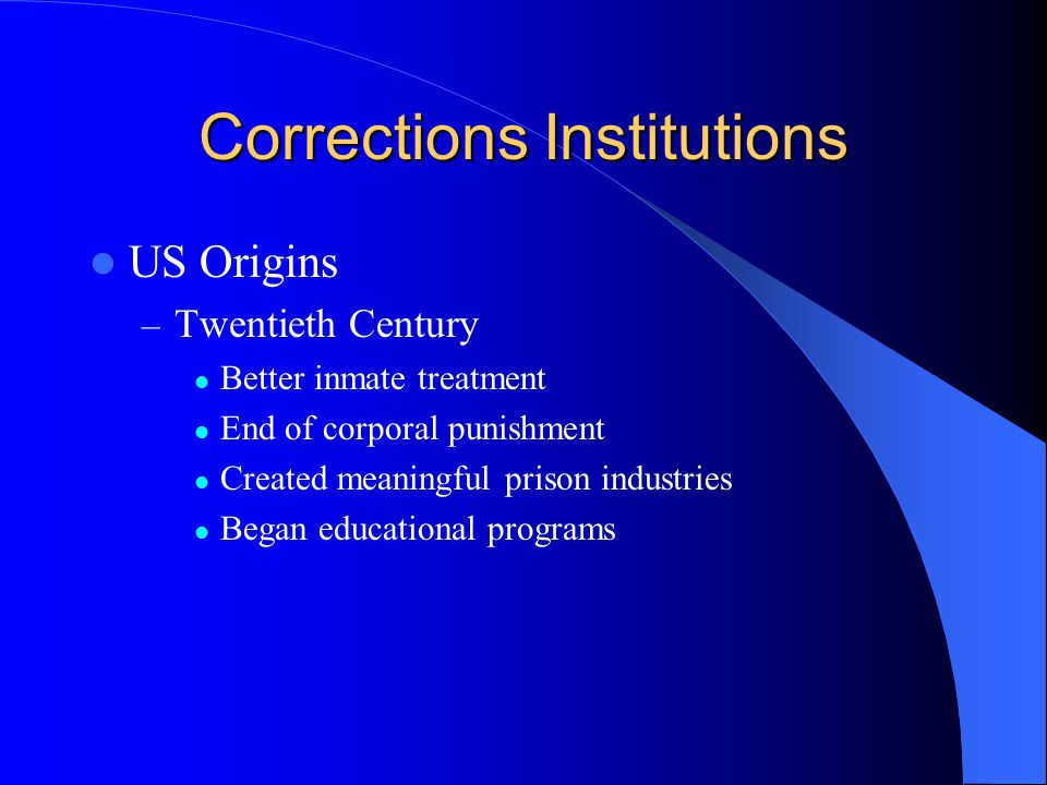 Corrections Institutions US Origins – Twentieth Century Better inmate treatment End of corporal punishment Created meaningful prison industries Began educational programs