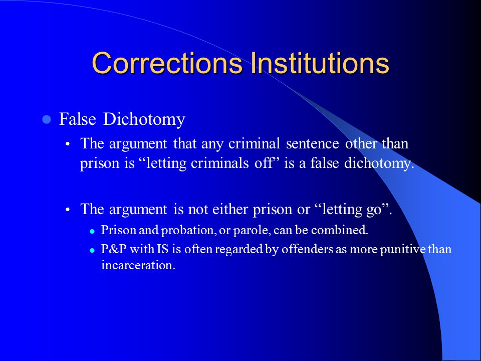 Corrections Institutions False Dichotomy The argument that any criminal sentence other than prison is letting criminals off is a false dichotomy.