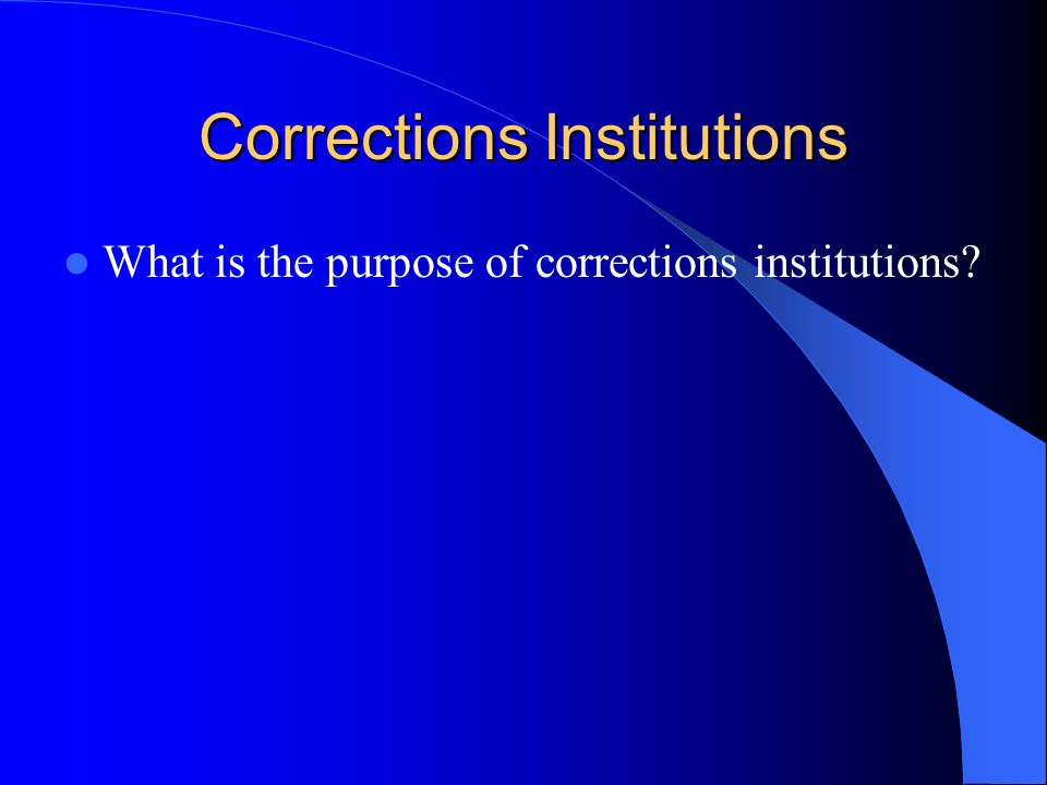 Corrections Institutions What is the purpose of corrections institutions?