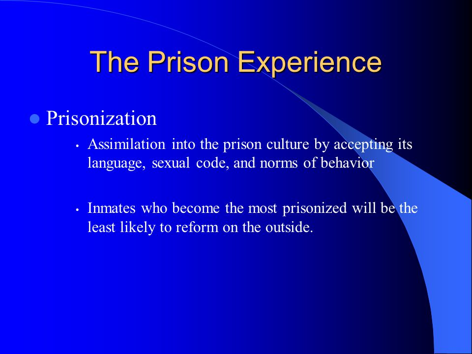 The Prison Experience Prisonization Assimilation into the prison culture by accepting its language, sexual code, and norms of behavior Inmates who become the most prisonized will be the least likely to reform on the outside.