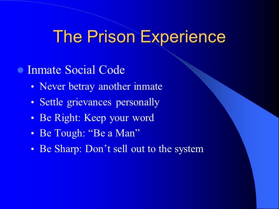 The Prison Experience Inmate Social Code Never betray another inmate Settle grievances personally Be Right: Keep your word Be Tough: Be a Man Be Sharp: Don't sell out to the system