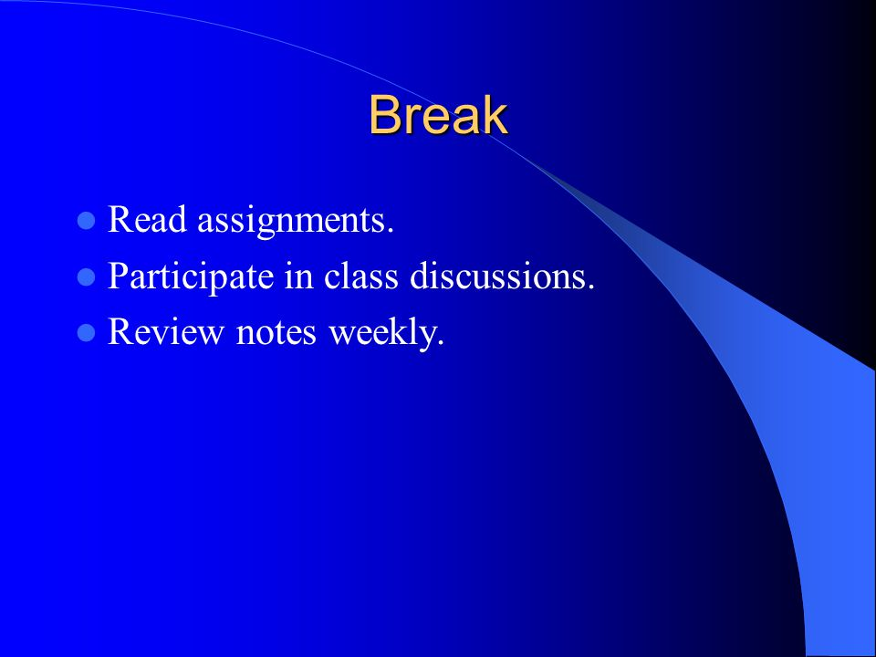 Break Read assignments. Participate in class discussions. Review notes weekly.