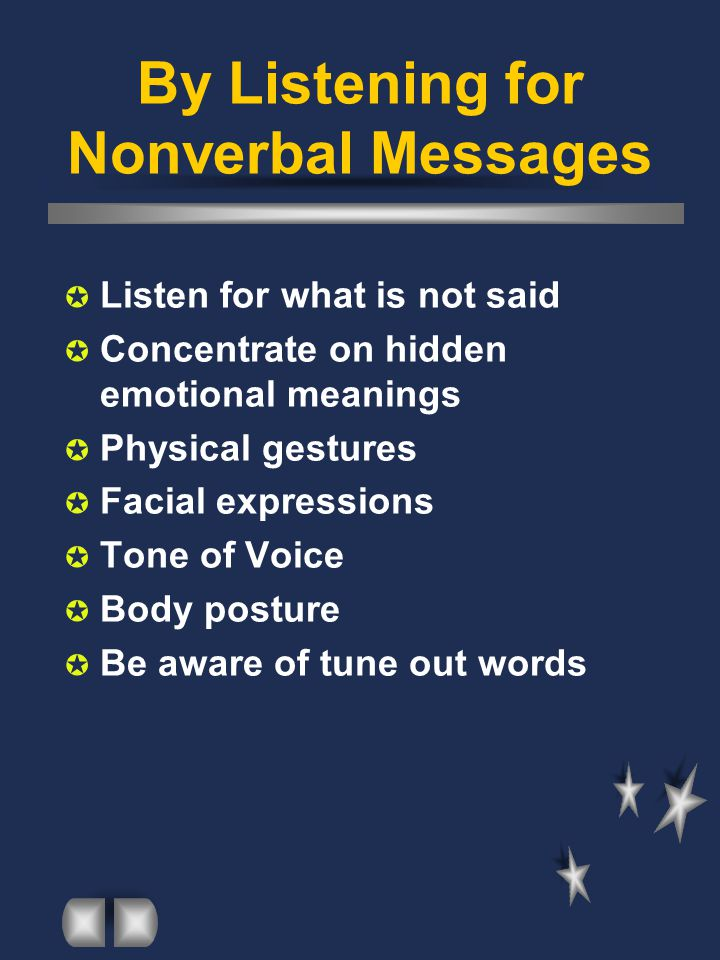 By Listening for Nonverbal Messages  Listen for what is not said  Concentrate on hidden emotional meanings  Physical gestures  Facial expressions