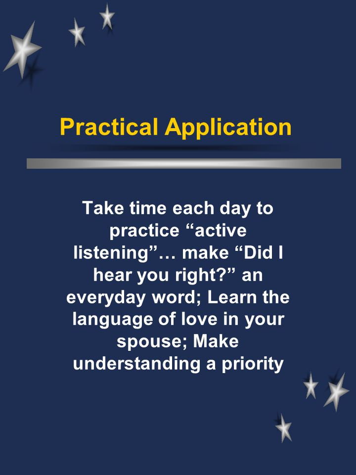 "Practical Application Take time each day to practice ""active listening""… make ""Did I hear you right?"" an everyday word; Learn the language of love in"
