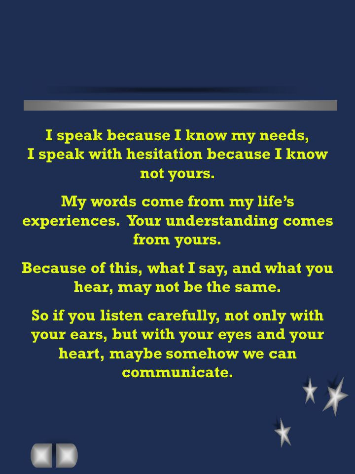 I speak because I know my needs, I speak with hesitation because I know not yours. My words come from my life's experiences. Your understanding comes