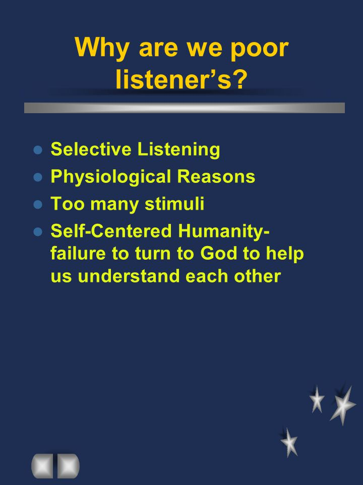 Why are we poor listener's? Selective Listening Physiological Reasons Too many stimuli Self-Centered Humanity- failure to turn to God to help us under
