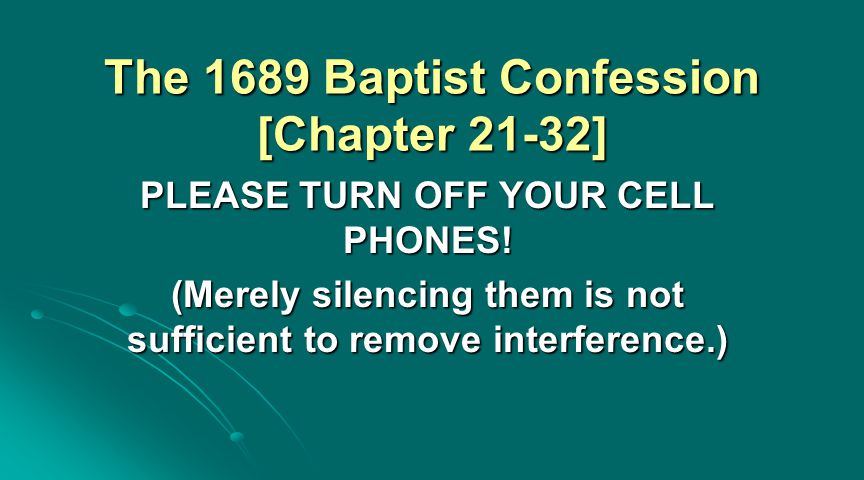 The 1689 Baptist Confession [Chapter 21-32] PLEASE TURN OFF YOUR CELL PHONES! (Merely silencing them is not sufficient to remove interference.)