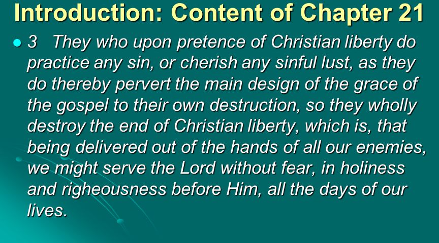Introduction: Content of Chapter 21 3They who upon pretence of Christian liberty do practice any sin, or cherish any sinful lust, as they do thereby pervert the main design of the grace of the gospel to their own destruction, so they wholly destroy the end of Christian liberty, which is, that being delivered out of the hands of all our enemies, we might serve the Lord without fear, in holiness and righeousness before Him, all the days of our lives.