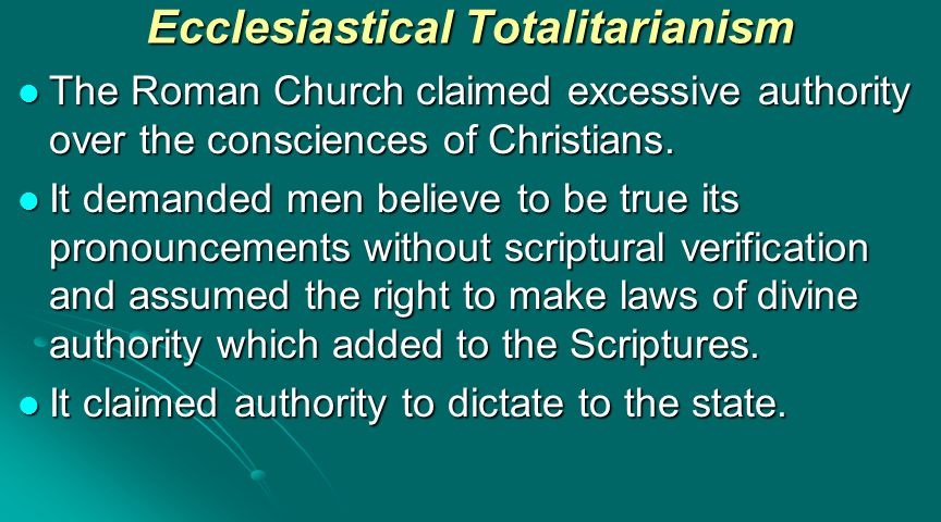Ecclesiastical Totalitarianism The Roman Church claimed excessive authority over the consciences of Christians.