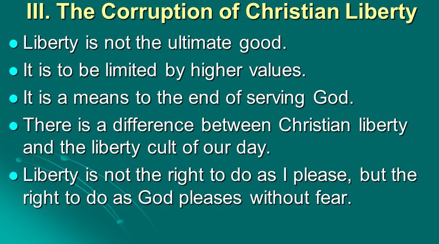 III. The Corruption of Christian Liberty Liberty is not the ultimate good. Liberty is not the ultimate good. It is to be limited by higher values. It
