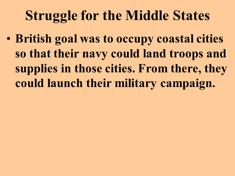 Struggle for the Middle States British goal was to occupy coastal cities so that their navy could land troops and supplies in those cities. From there