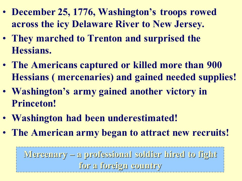 December 25, 1776, Washington's troops rowed across the icy Delaware River to New Jersey. They marched to Trenton and surprised the Hessians. The Amer