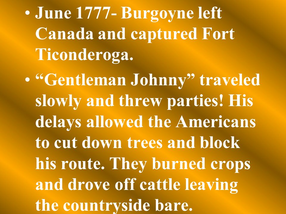 "June 1777- Burgoyne left Canada and captured Fort Ticonderoga. ""Gentleman Johnny"" traveled slowly and threw parties! His delays allowed the Americans"