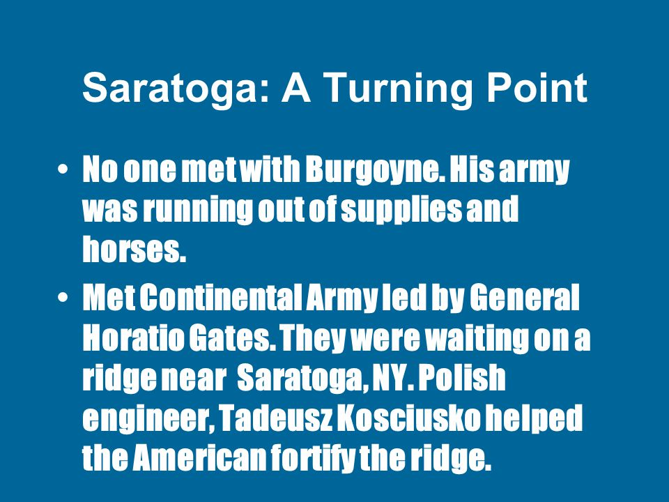 Saratoga: A Turning Point No one met with Burgoyne. His army was running out of supplies and horses. Met Continental Army led by General Horatio Gates