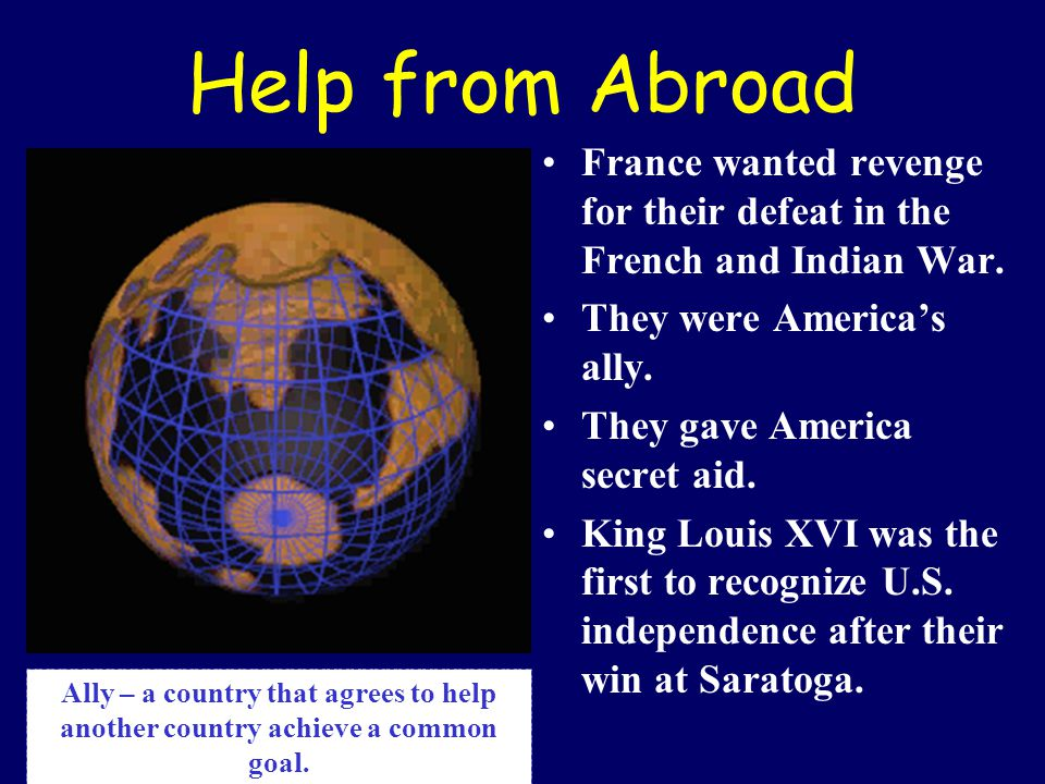Help from Abroad France wanted revenge for their defeat in the French and Indian War. They were America's ally. They gave America secret aid. King Lou