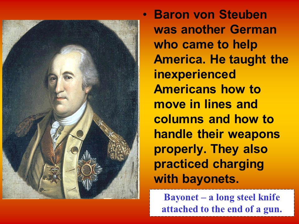 Baron von Steuben was another German who came to help America. He taught the inexperienced Americans how to move in lines and columns and how to handl