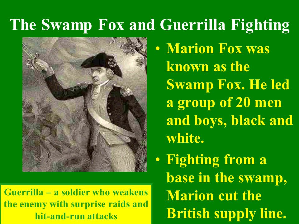 The Swamp Fox and Guerrilla Fighting Marion Fox was known as the Swamp Fox. He led a group of 20 men and boys, black and white. Fighting from a base i
