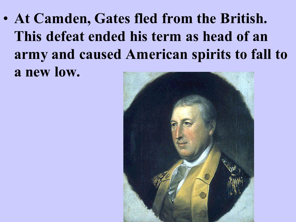 At Camden, Gates fled from the British. This defeat ended his term as head of an army and caused American spirits to fall to a new low.
