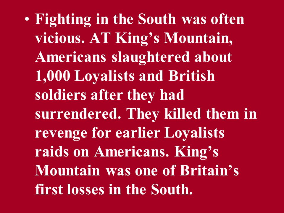 Fighting in the South was often vicious. AT King's Mountain, Americans slaughtered about 1,000 Loyalists and British soldiers after they had surrender