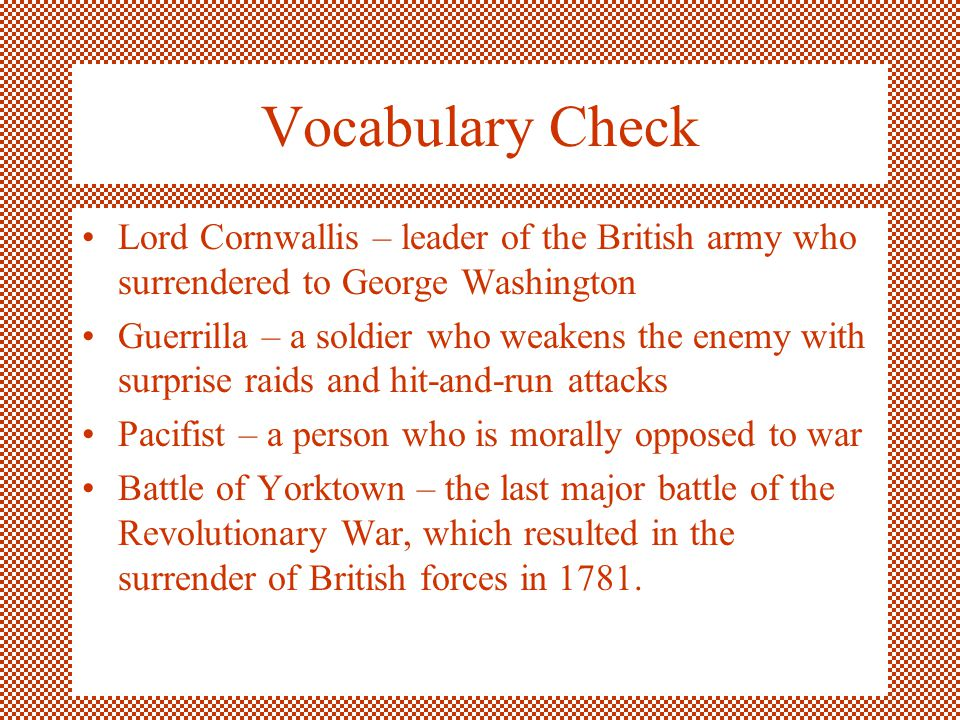 Vocabulary Check Lord Cornwallis – leader of the British army who surrendered to George Washington Guerrilla – a soldier who weakens the enemy with su
