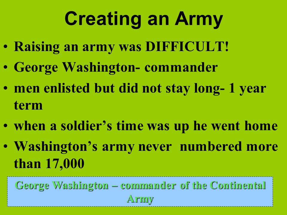 Creating an Army Raising an army was DIFFICULT! George Washington- commander men enlisted but did not stay long- 1 year term when a soldier's time was